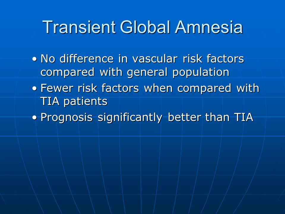 Transient Global Amnesia No difference in vascular risk factors compared with general populationNo difference in vascular risk factors compared with general population Fewer risk factors when compared with TIA patientsFewer risk factors when compared with TIA patients Prognosis significantly better than TIAPrognosis significantly better than TIA
