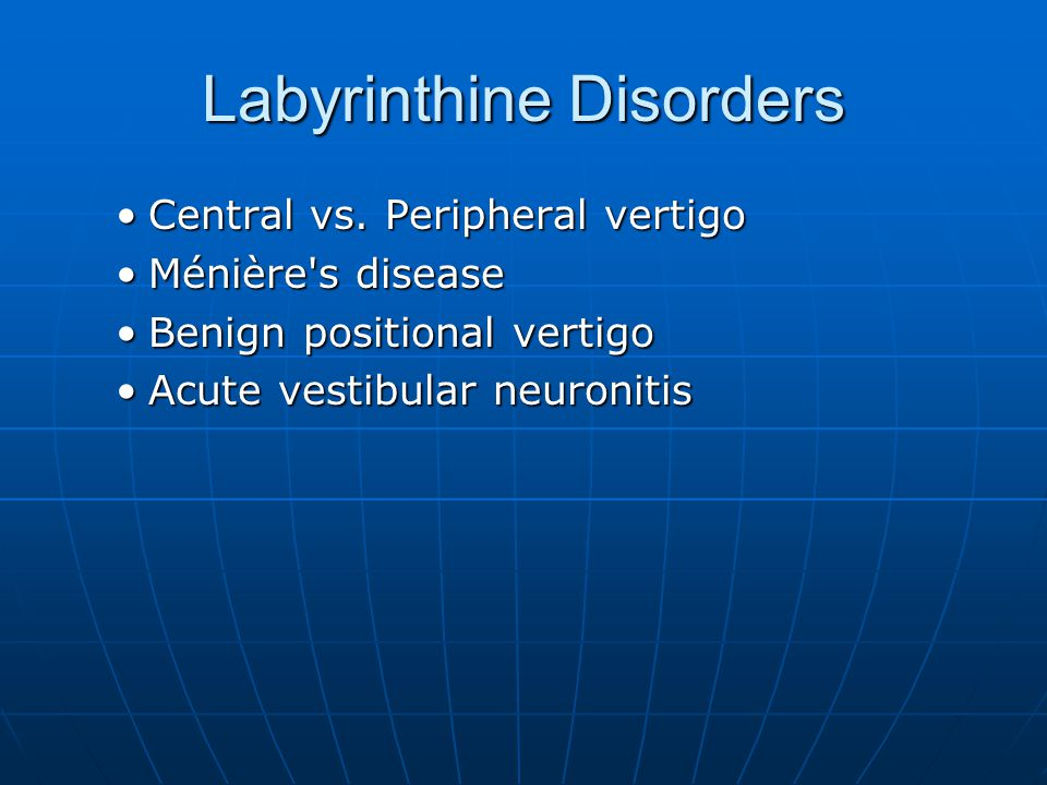 Labyrinthine Disorders Central vs. Peripheral vertigoCentral vs. Peripheral vertigo Ménière's diseaseMénière's disease Benign positional vertigoBenign