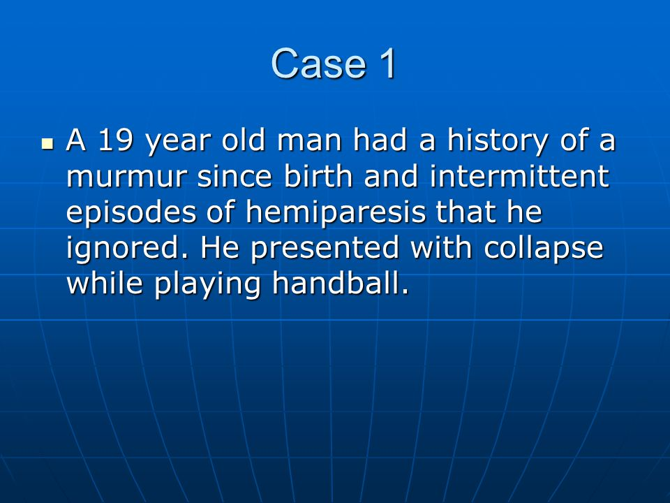 Case 1 A 19 year old man had a history of a murmur since birth and intermittent episodes of hemiparesis that he ignored.
