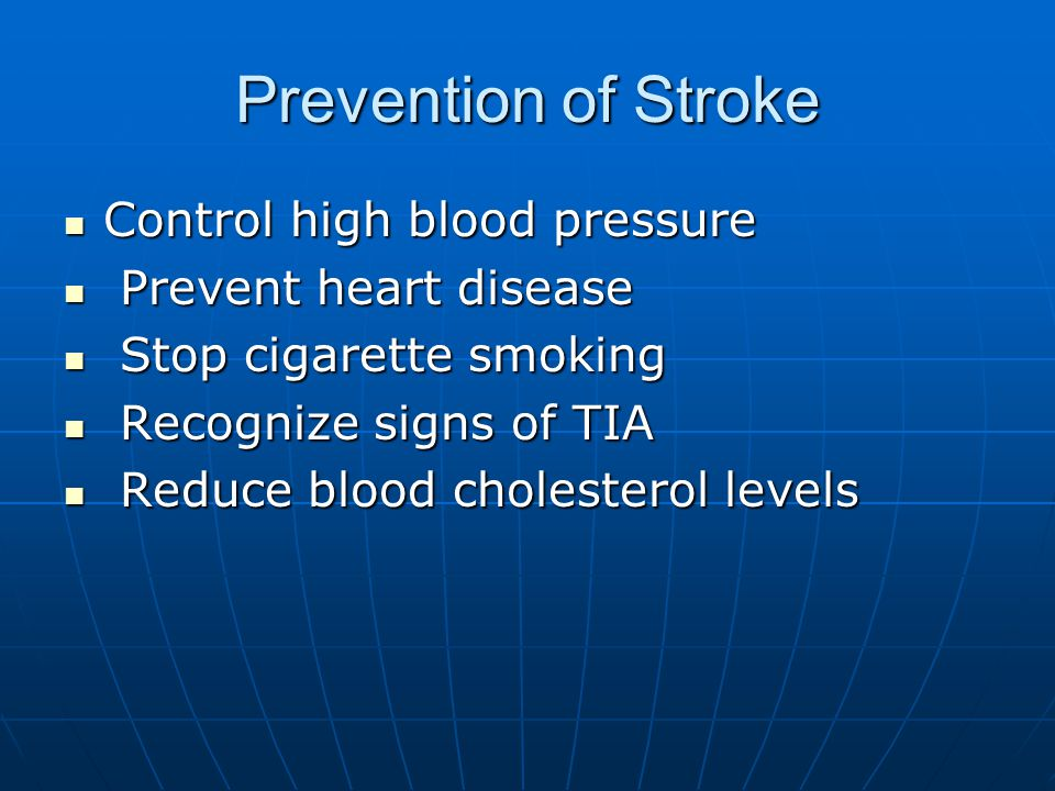 Prevention of Stroke Control high blood pressure Control high blood pressure Prevent heart disease Prevent heart disease Stop cigarette smoking Stop cigarette smoking Recognize signs of TIA Recognize signs of TIA Reduce blood cholesterol levels Reduce blood cholesterol levels