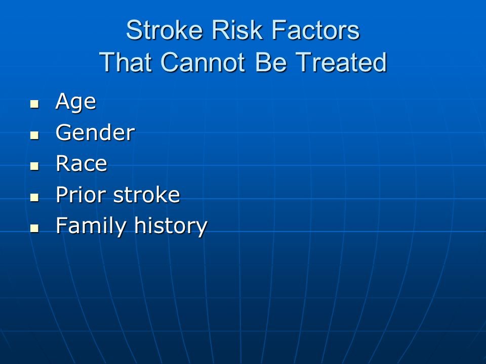 Stroke Risk Factors That Cannot Be Treated Age Age Gender Gender Race Race Prior stroke Prior stroke Family history Family history