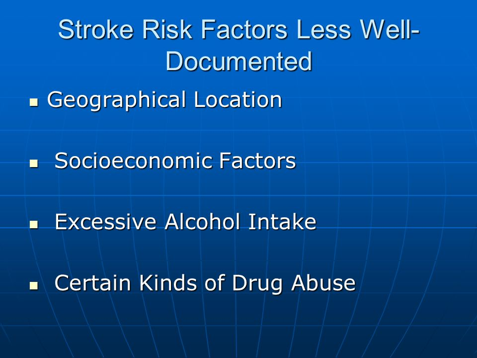 Stroke Risk Factors Less Well- Documented Geographical Location Geographical Location Socioeconomic Factors Socioeconomic Factors Excessive Alcohol Intake Excessive Alcohol Intake Certain Kinds of Drug Abuse Certain Kinds of Drug Abuse