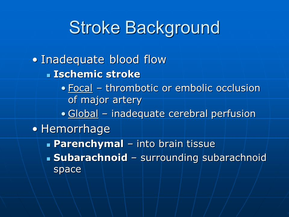 Stroke Background Inadequate blood flowInadequate blood flow Ischemic stroke Ischemic stroke Focal – thrombotic or embolic occlusion of major arteryFocal – thrombotic or embolic occlusion of major artery Global – inadequate cerebral perfusionGlobal – inadequate cerebral perfusion HemorrhageHemorrhage Parenchymal – into brain tissue Parenchymal – into brain tissue Subarachnoid – surrounding subarachnoid space Subarachnoid – surrounding subarachnoid space