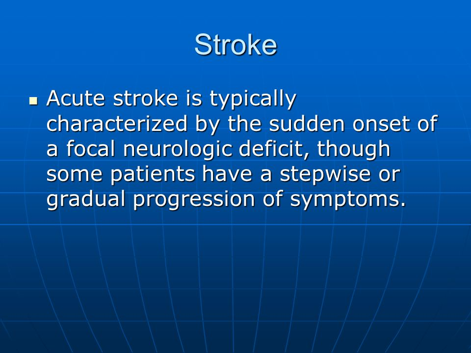 Stroke Acute stroke is typically characterized by the sudden onset of a focal neurologic deficit, though some patients have a stepwise or gradual progression of symptoms.