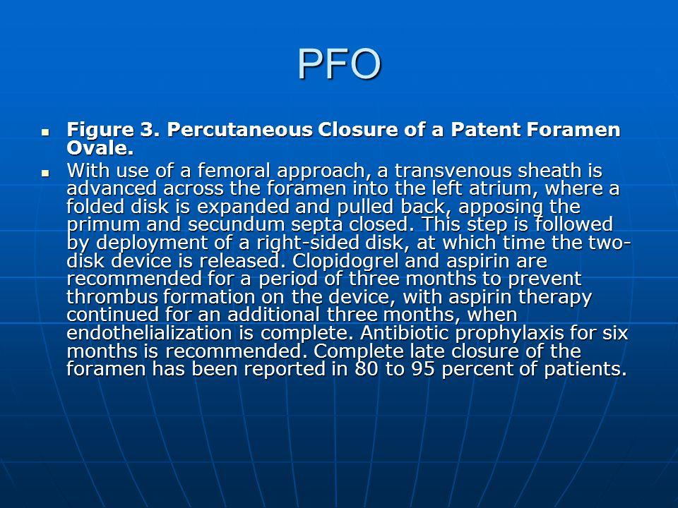 PFO Figure 3. Percutaneous Closure of a Patent Foramen Ovale. Figure 3. Percutaneous Closure of a Patent Foramen Ovale. With use of a femoral approach