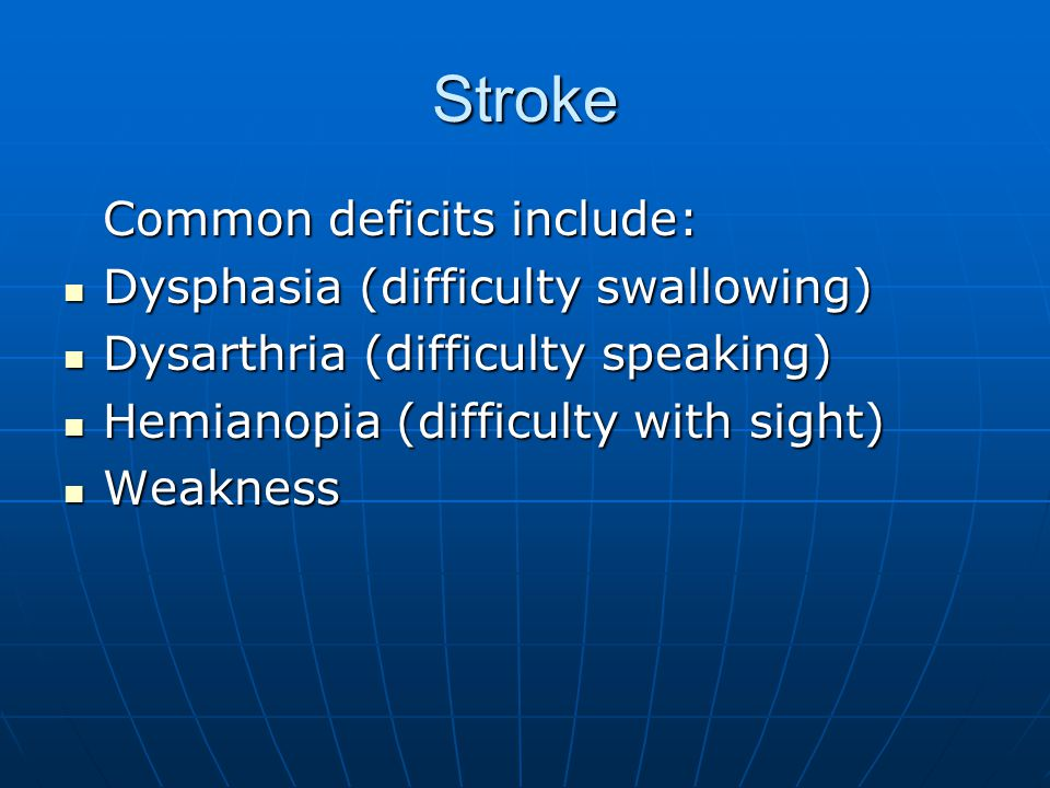 Stroke Common deficits include: Dysphasia (difficulty swallowing) Dysphasia (difficulty swallowing) Dysarthria (difficulty speaking) Dysarthria (difficulty speaking) Hemianopia (difficulty with sight) Hemianopia (difficulty with sight) Weakness Weakness