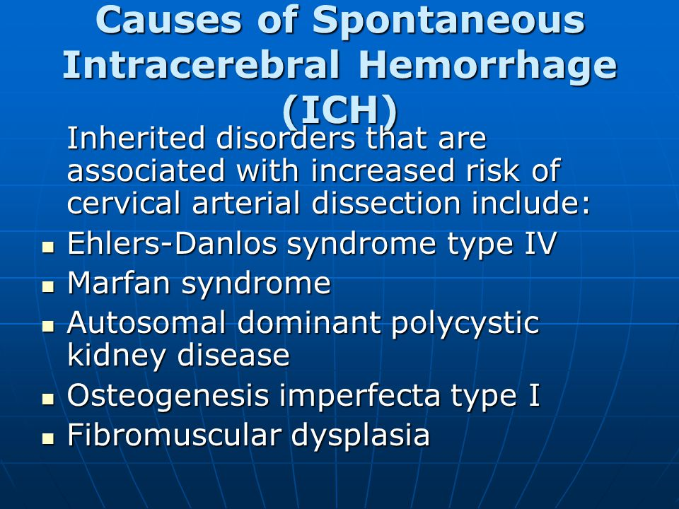 Causes of Spontaneous Intracerebral Hemorrhage (ICH) Inherited disorders that are associated with increased risk of cervical arterial dissection include: Ehlers-Danlos syndrome type IV Ehlers-Danlos syndrome type IV Marfan syndrome Marfan syndrome Autosomal dominant polycystic kidney disease Autosomal dominant polycystic kidney disease Osteogenesis imperfecta type I Osteogenesis imperfecta type I Fibromuscular dysplasia Fibromuscular dysplasia