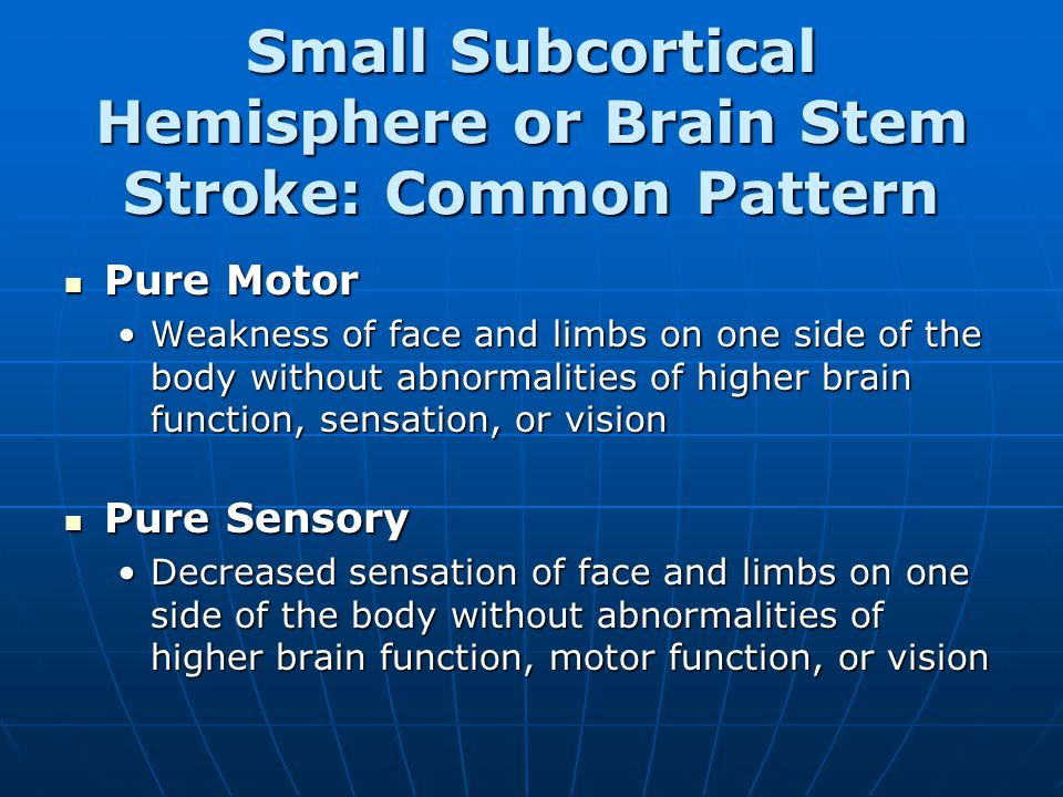 Small Subcortical Hemisphere or Brain Stem Stroke: Common Pattern Pure Motor Pure Motor Weakness of face and limbs on one side of the body without abnormalities of higher brain function, sensation, or visionWeakness of face and limbs on one side of the body without abnormalities of higher brain function, sensation, or vision Pure Sensory Pure Sensory Decreased sensation of face and limbs on one side of the body without abnormalities of higher brain function, motor function, or visionDecreased sensation of face and limbs on one side of the body without abnormalities of higher brain function, motor function, or vision