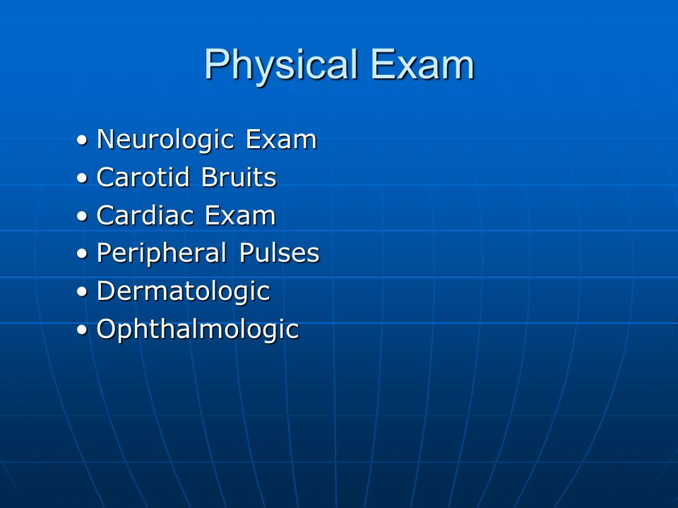 Neurologic ExamNeurologic Exam Carotid BruitsCarotid Bruits Cardiac ExamCardiac Exam Peripheral PulsesPeripheral Pulses DermatologicDermatologic Ophth