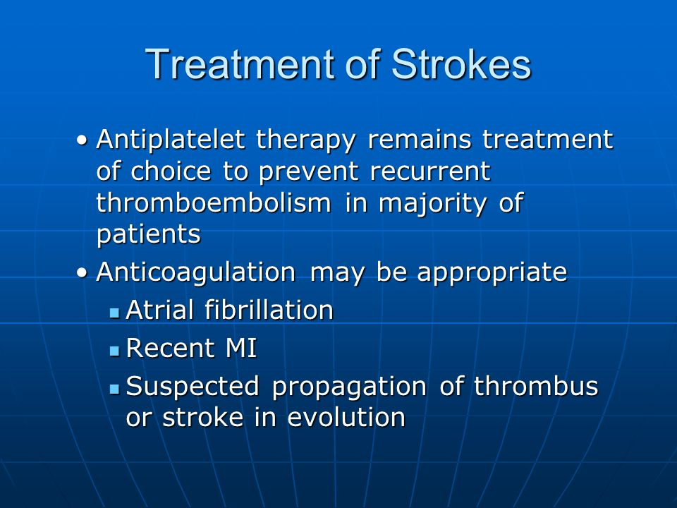 Treatment of Strokes Antiplatelet therapy remains treatment of choice to prevent recurrent thromboembolism in majority of patientsAntiplatelet therapy remains treatment of choice to prevent recurrent thromboembolism in majority of patients Anticoagulation may be appropriateAnticoagulation may be appropriate Atrial fibrillation Atrial fibrillation Recent MI Recent MI Suspected propagation of thrombus or stroke in evolution Suspected propagation of thrombus or stroke in evolution