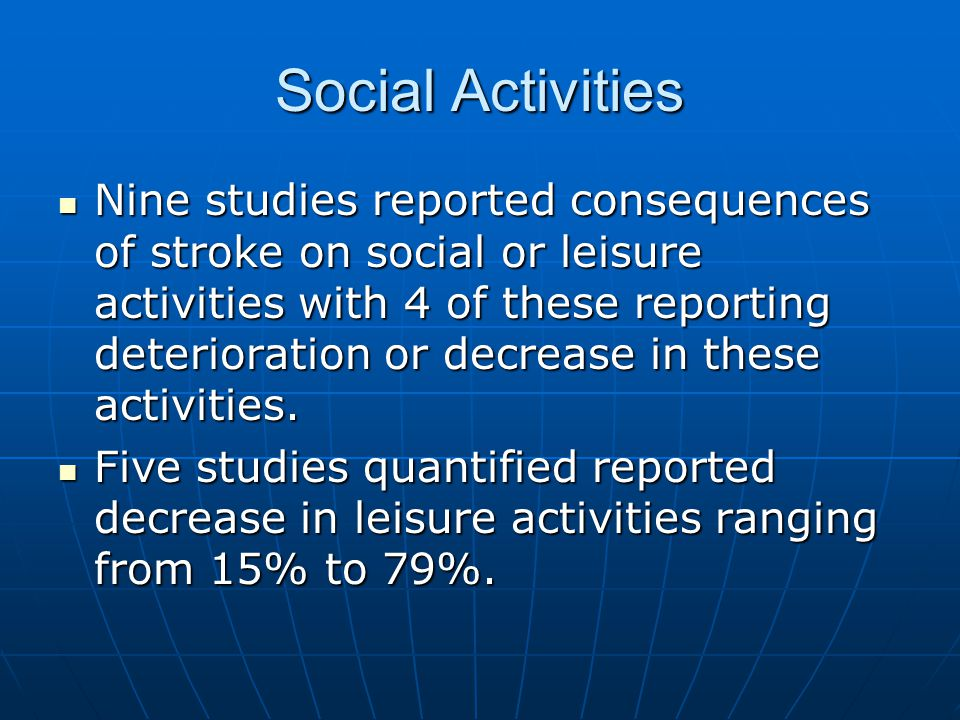 Social Activities Nine studies reported consequences of stroke on social or leisure activities with 4 of these reporting deterioration or decrease in these activities.