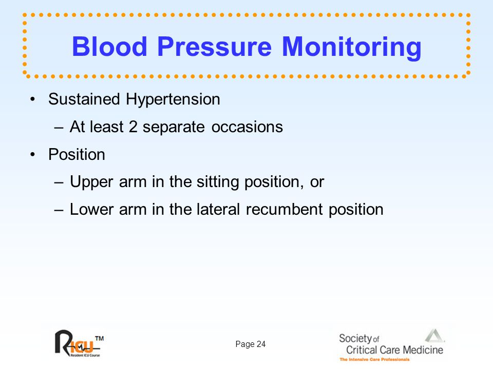Page 24 Blood Pressure Monitoring Sustained Hypertension –At least 2 separate occasions Position –Upper arm in the sitting position, or –Lower arm in the lateral recumbent position