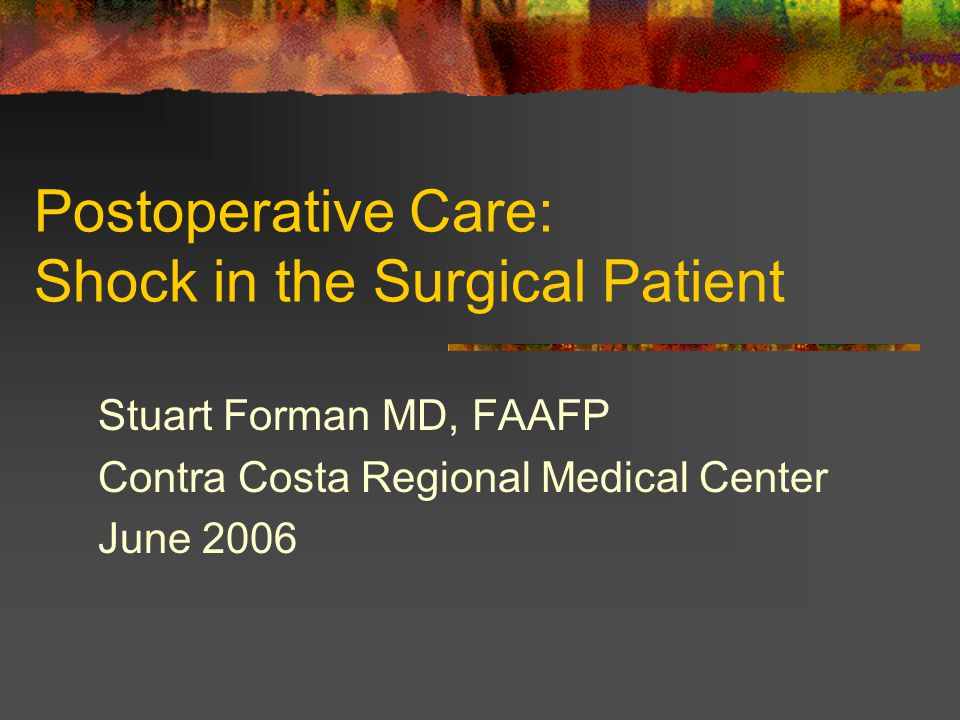 Postoperative Care: Shock in the Surgical Patient Stuart Forman MD, FAAFP Contra Costa Regional Medical Center June 2006