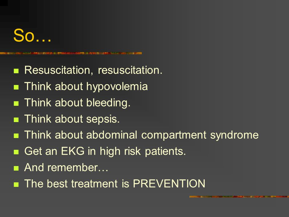 So… Resuscitation, resuscitation. Think about hypovolemia Think about bleeding.