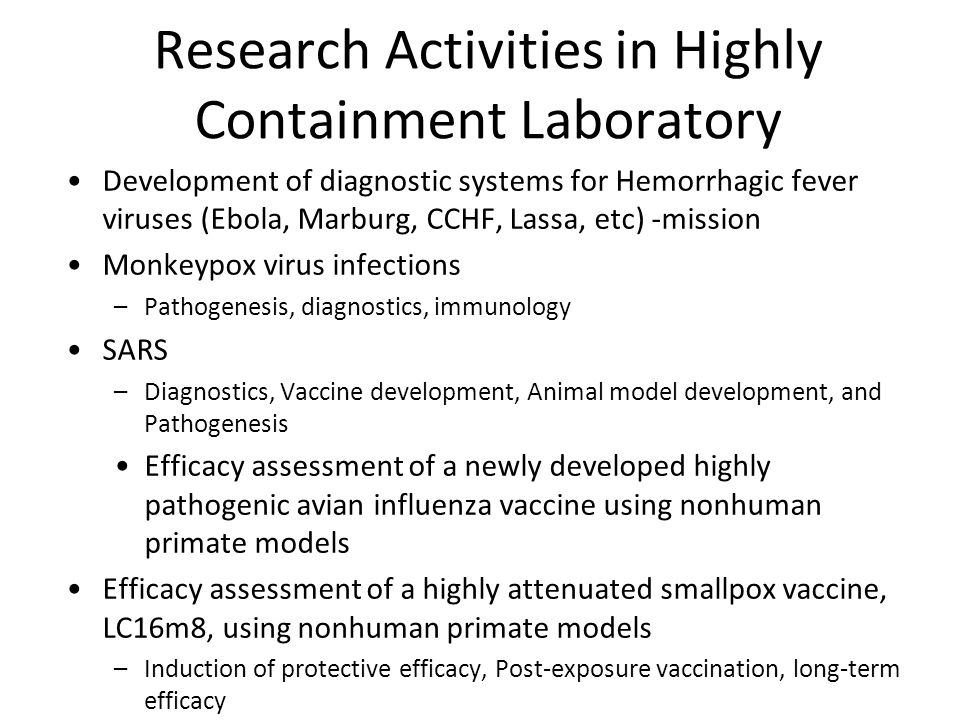 Research Activities in Highly Containment Laboratory Development of diagnostic systems for Hemorrhagic fever viruses (Ebola, Marburg, CCHF, Lassa, etc) -mission Monkeypox virus infections –Pathogenesis, diagnostics, immunology SARS –Diagnostics, Vaccine development, Animal model development, and Pathogenesis Efficacy assessment of a newly developed highly pathogenic avian influenza vaccine using nonhuman primate models Efficacy assessment of a highly attenuated smallpox vaccine, LC16m8, using nonhuman primate models –Induction of protective efficacy, Post-exposure vaccination, long-term efficacy