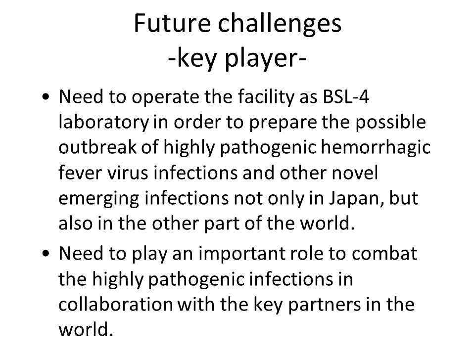 Future challenges -key player- Need to operate the facility as BSL-4 laboratory in order to prepare the possible outbreak of highly pathogenic hemorrhagic fever virus infections and other novel emerging infections not only in Japan, but also in the other part of the world.