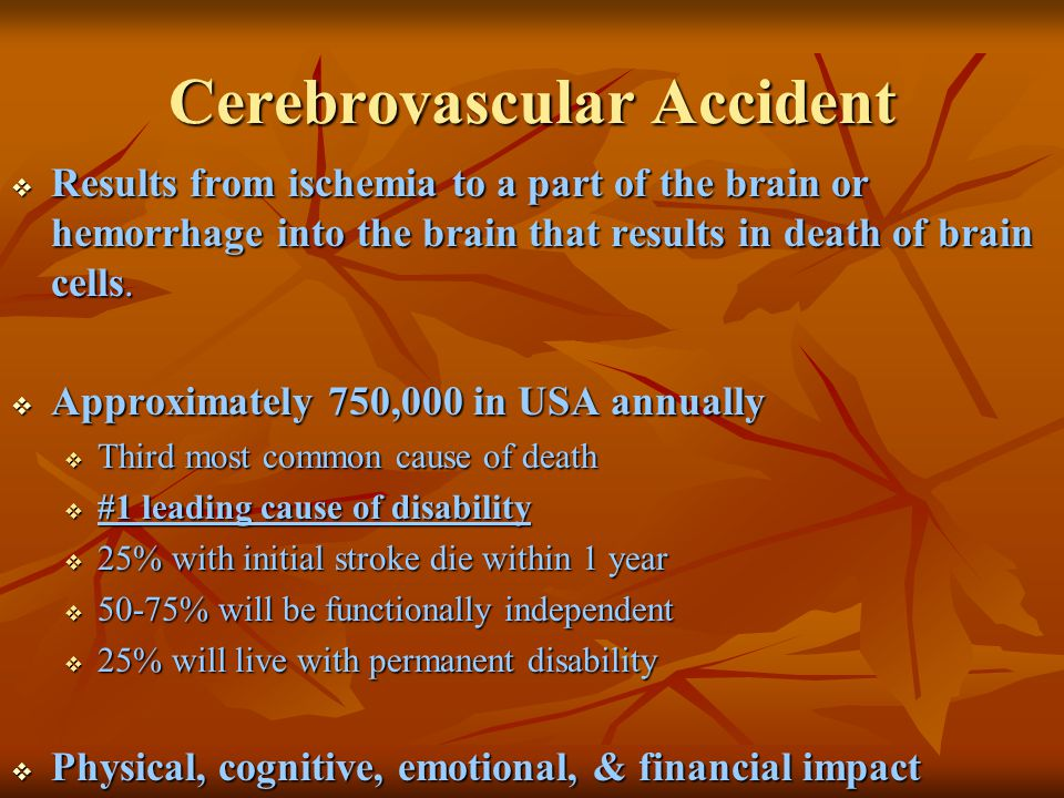 Cerebrovascular Accident Risk Factors  Nonmodifiable:  Age – Occurrence doubles each decade >55 years  Gender – Equal for men & women; women die more frequently than men  Race – African Americans, Hispanics, Native Americans, Asian Americans -- higher incidence  Heredity – family history, prior transient ischemic attack, or prior stroke increases risk