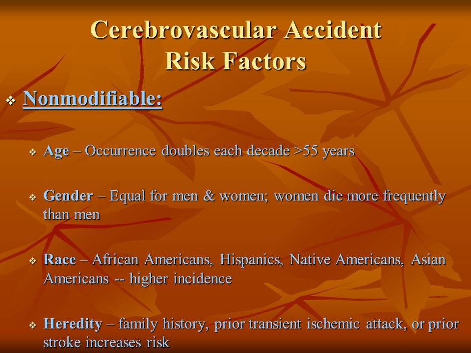 Cerebrovascular Accident Risk Factors Controllable Risks with Medical Treatment & Lifestyle Changes: High blood pressure Diabetes Cigarette smoking TIA (Aspirin) High blood cholesterol Obesity Heart Disease Atrial fibrillation Oral contraceptive use Physical inactivity Asymptomatic carotid stenosis Hypercoagulability Sickle cell disease Asymptomatic carotid stenosis Hypercoagulability