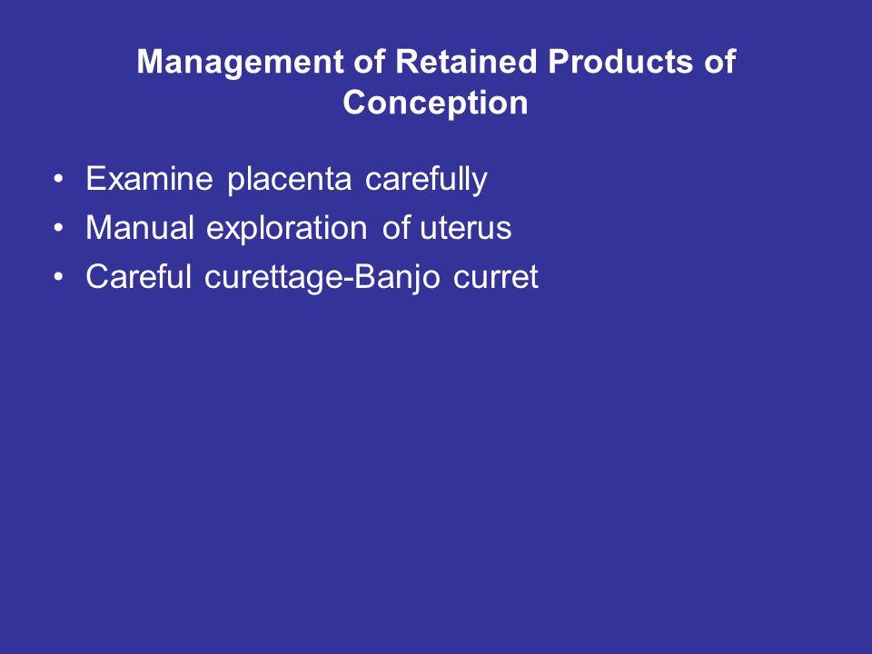 Management of Retained Products of Conception Examine placenta carefully Manual exploration of uterus Careful curettage-Banjo curret