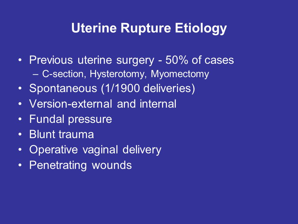 Uterine Rupture Etiology Previous uterine surgery - 50% of cases –C-section, Hysterotomy, Myomectomy Spontaneous (1/1900 deliveries) Version-external