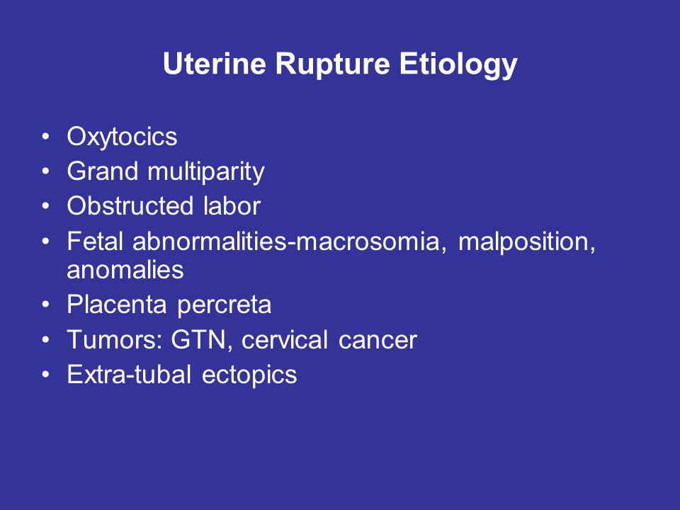 Uterine Rupture Etiology Oxytocics Grand multiparity Obstructed labor Fetal abnormalities-macrosomia, malposition, anomalies Placenta percreta Tumors: