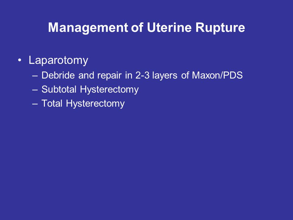 Management of Uterine Rupture Laparotomy –Debride and repair in 2-3 layers of Maxon/PDS –Subtotal Hysterectomy –Total Hysterectomy