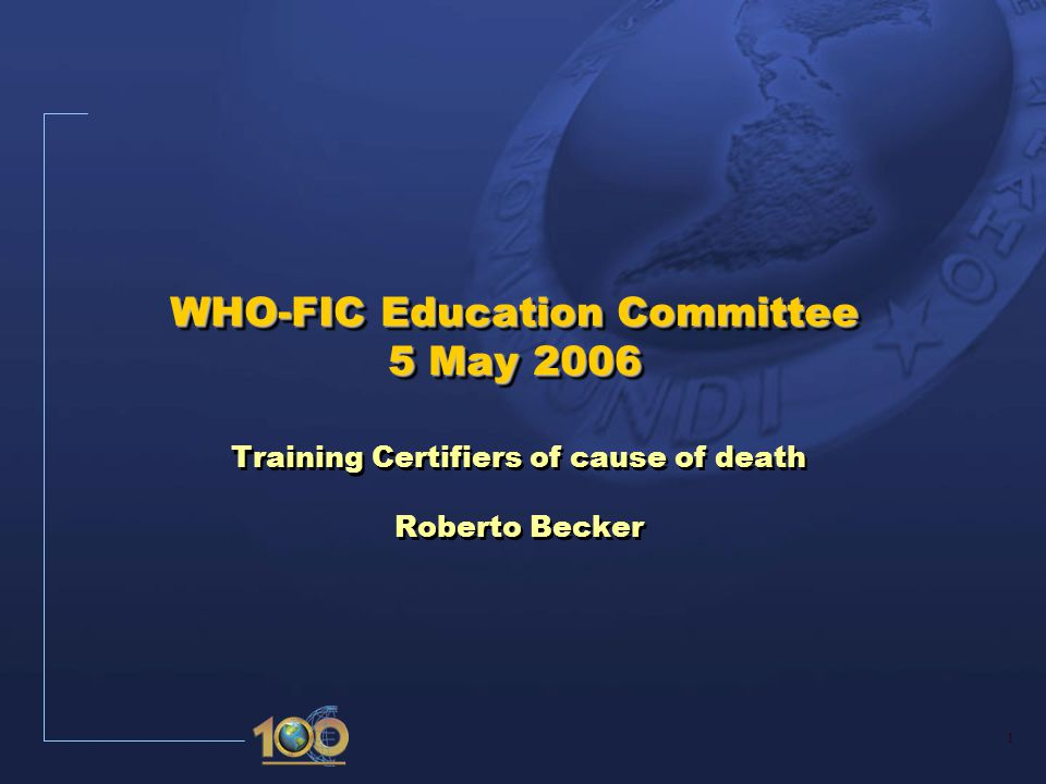 1 WHO-FIC Education Committee 5 May 2006 Training Certifiers of cause of death Roberto Becker Training Certifiers of cause of death Roberto Becker