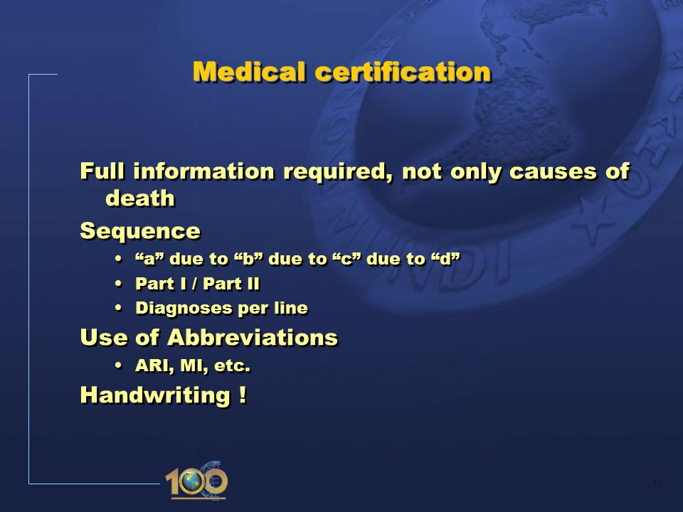 11 Medical certification Full information required, not only causes of death Sequence a due to b due to c due to d Part I / Part II Diagnoses per line Use of Abbreviations ARI, MI, etc.