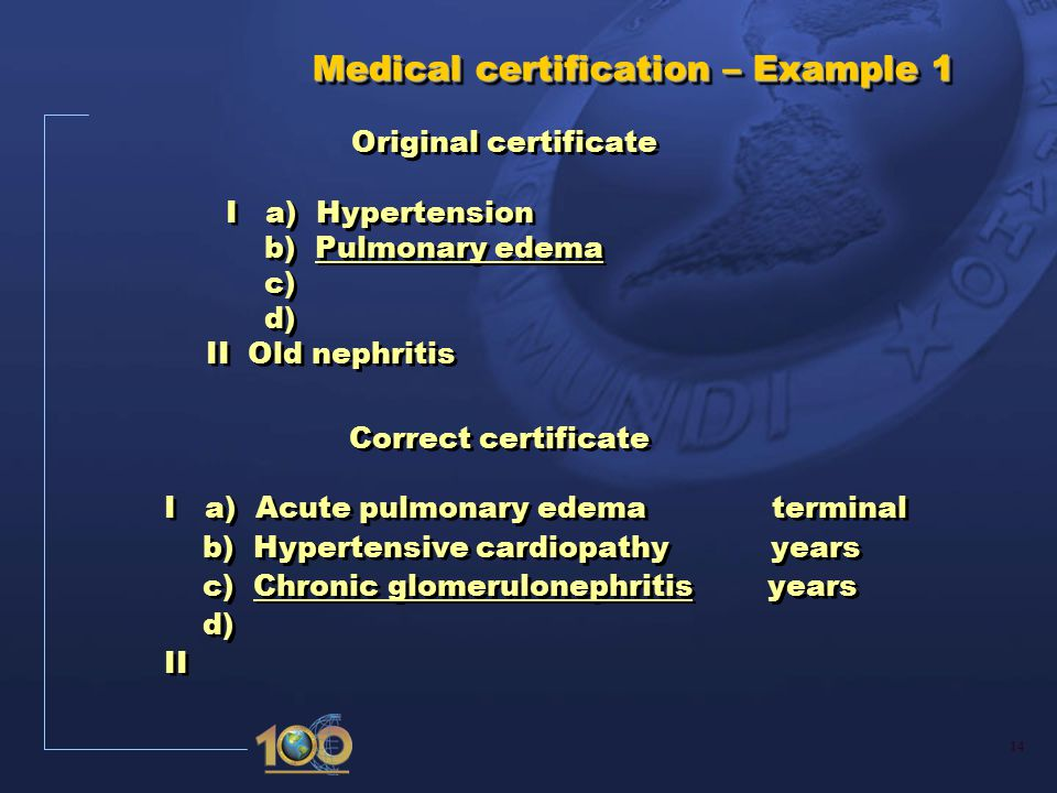 14 Medical certification – Example 1 Medical certification – Example 1 Original certificate I a) Hypertension b) Pulmonary edema c) d) II Old nephritis Correct certificate I a) Acute pulmonary edema terminal b) Hypertensive cardiopathy years c) Chronic glomerulonephritis years d) II Correct certificate I a) Acute pulmonary edema terminal b) Hypertensive cardiopathy years c) Chronic glomerulonephritis years d) II