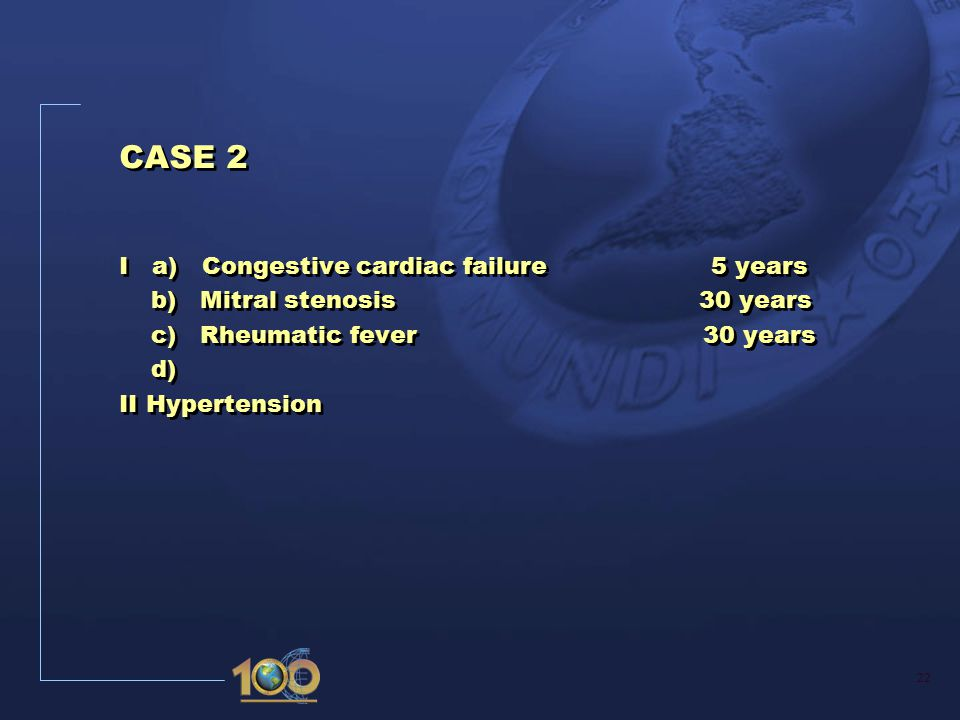 22 CASE 2 I a) Congestive cardiac failure 5 years b) Mitral stenosis 30 years c) Rheumatic fever 30 years d) II Hypertension CASE 2 I a) Congestive cardiac failure 5 years b) Mitral stenosis 30 years c) Rheumatic fever 30 years d) II Hypertension