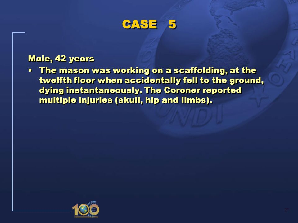 27 CASE 5 Male, 42 years The mason was working on a scaffolding, at the twelfth floor when accidentally fell to the ground, dying instantaneously.