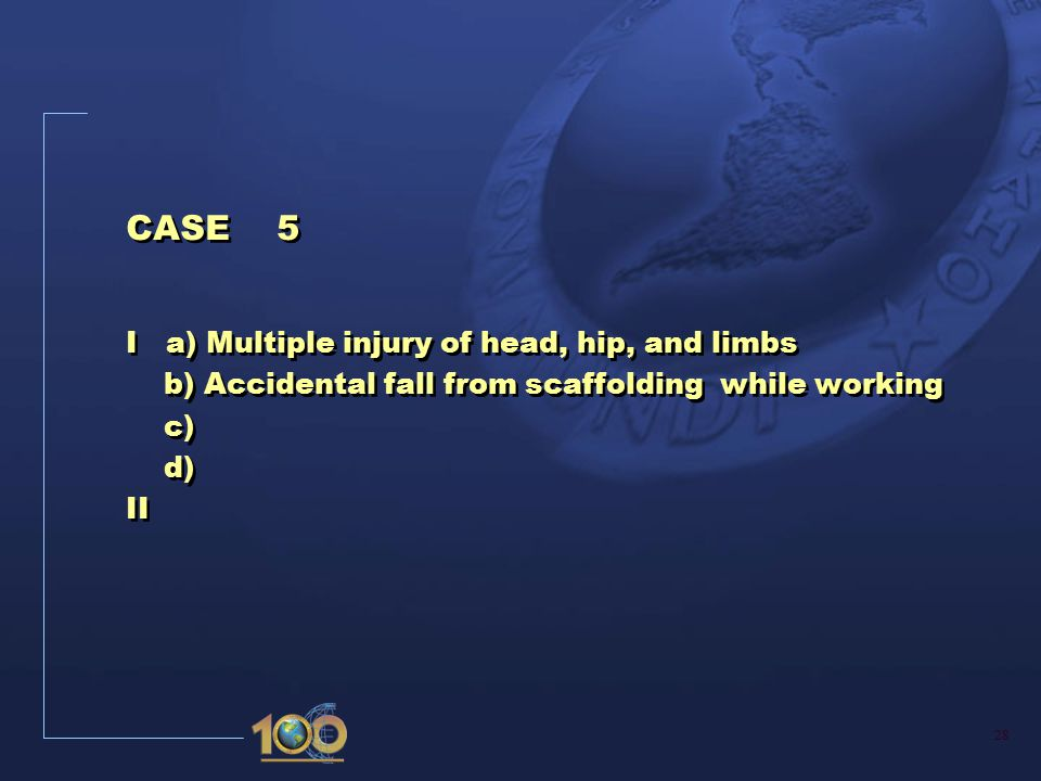 28 CASE 5 I a) Multiple injury of head, hip, and limbs b) Accidental fall from scaffolding while working c) d) II