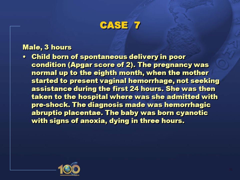31 CASE 7 Male, 3 hours Child born of spontaneous delivery in poor condition (Apgar score of 2).
