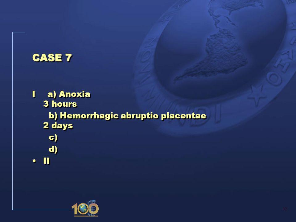 32 CASE 7 I a) Anoxia 3 hours b) Hemorrhagic abruptio placentae 2 days c) d) II