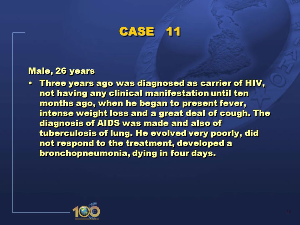 39 CASE 11 Male, 26 years Three years ago was diagnosed as carrier of HIV, not having any clinical manifestation until ten months ago, when he began to present fever, intense weight loss and a great deal of cough.