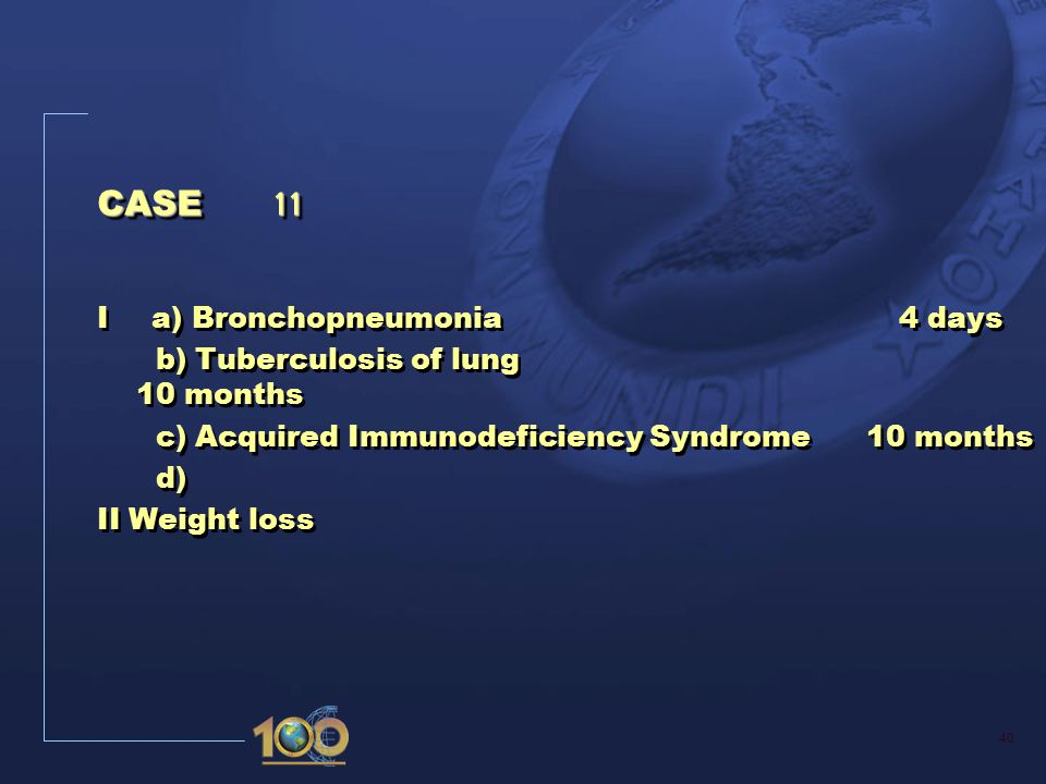 40 CASE 11 I a) Bronchopneumonia 4 days b) Tuberculosis of lung 10 months c) Acquired Immunodeficiency Syndrome 10 months d) II Weight loss