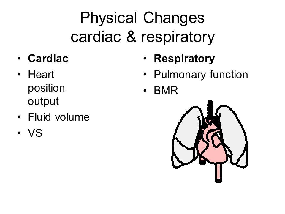 Physical Changes cardiac & respiratory Cardiac Heart position output Fluid volume VS Respiratory Pulmonary function BMR