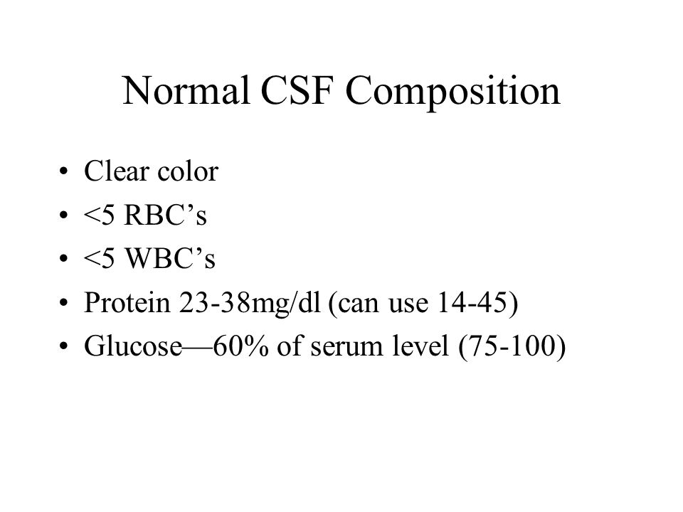 Normal CSF Composition Clear color <5 RBC's <5 WBC's Protein 23-38mg/dl (can use 14-45) Glucose—60% of serum level (75-100)