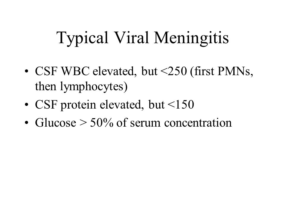 Typical Viral Meningitis CSF WBC elevated, but <250 (first PMNs, then lymphocytes) CSF protein elevated, but <150 Glucose > 50% of serum concentration