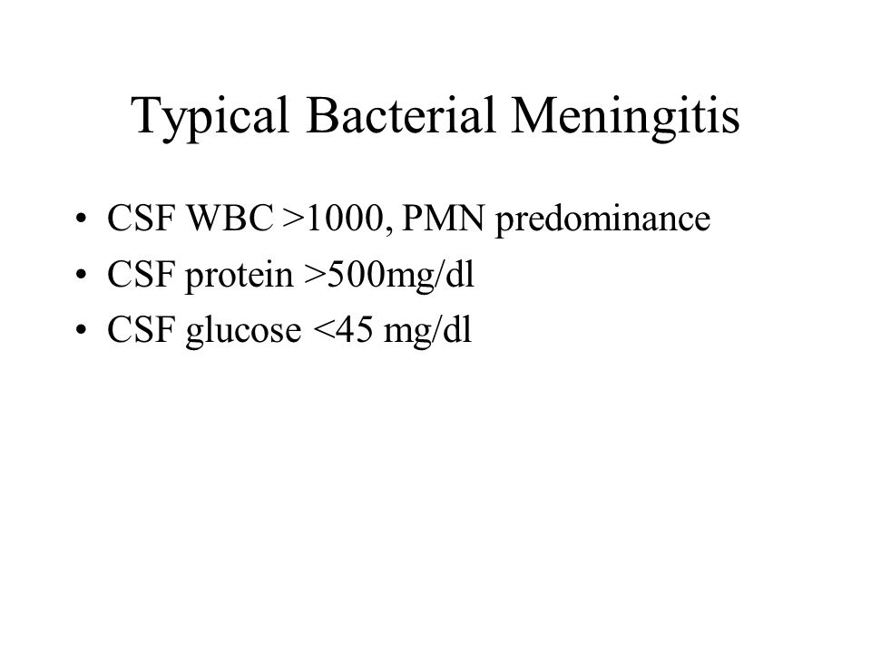 Typical Bacterial Meningitis CSF WBC >1000, PMN predominance CSF protein >500mg/dl CSF glucose <45 mg/dl