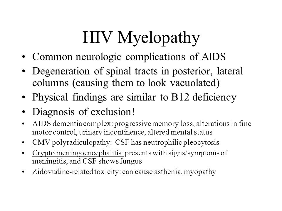 HIV Myelopathy Common neurologic complications of AIDS Degeneration of spinal tracts in posterior, lateral columns (causing them to look vacuolated) Physical findings are similar to B12 deficiency Diagnosis of exclusion.