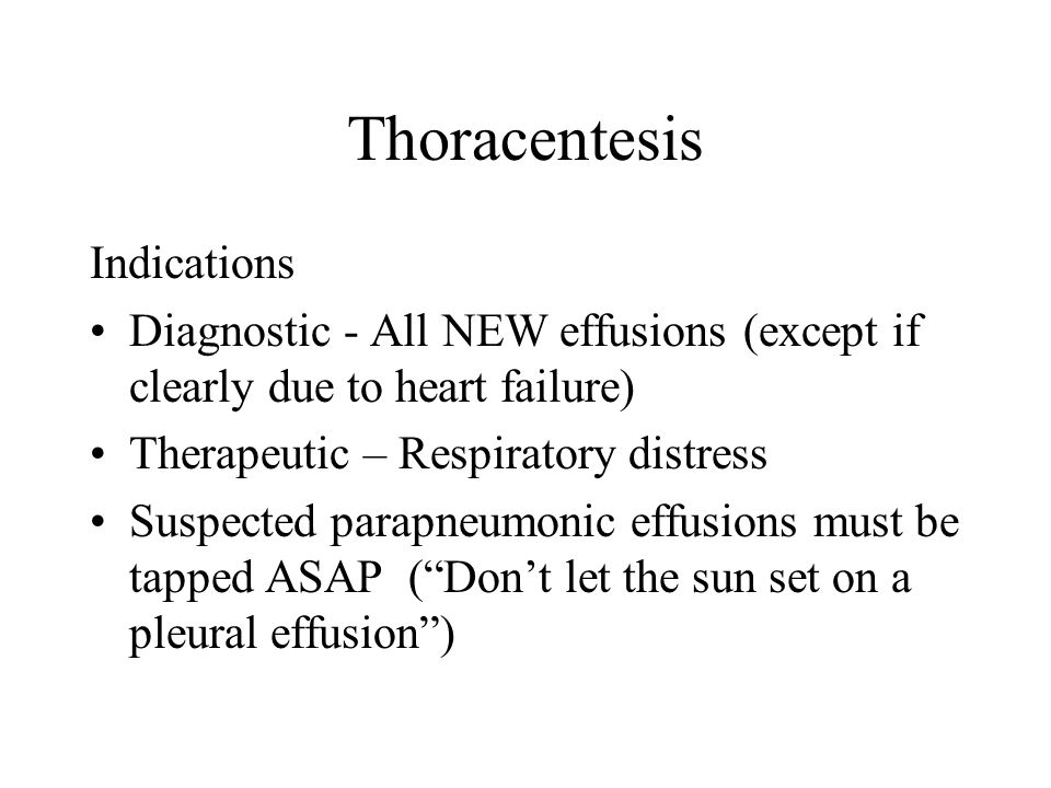 Thoracentesis Indications Diagnostic - All NEW effusions (except if clearly due to heart failure) Therapeutic – Respiratory distress Suspected parapneumonic effusions must be tapped ASAP ( Don't let the sun set on a pleural effusion )