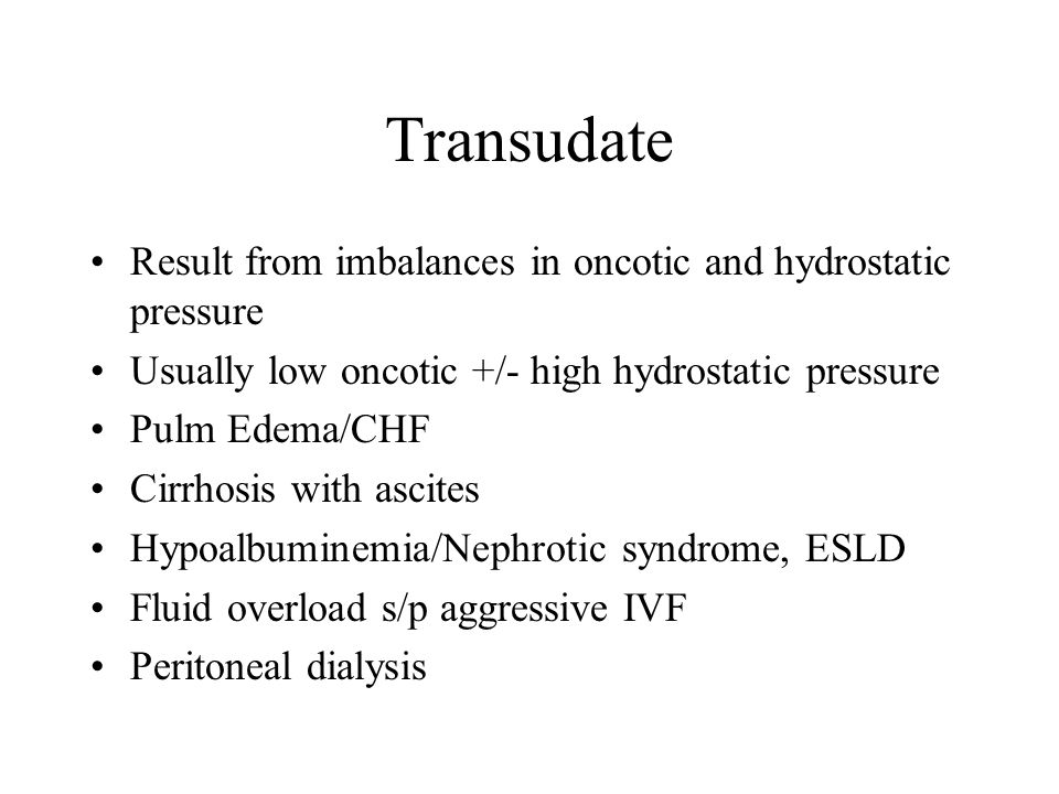 Transudate Result from imbalances in oncotic and hydrostatic pressure Usually low oncotic +/- high hydrostatic pressure Pulm Edema/CHF Cirrhosis with ascites Hypoalbuminemia/Nephrotic syndrome, ESLD Fluid overload s/p aggressive IVF Peritoneal dialysis