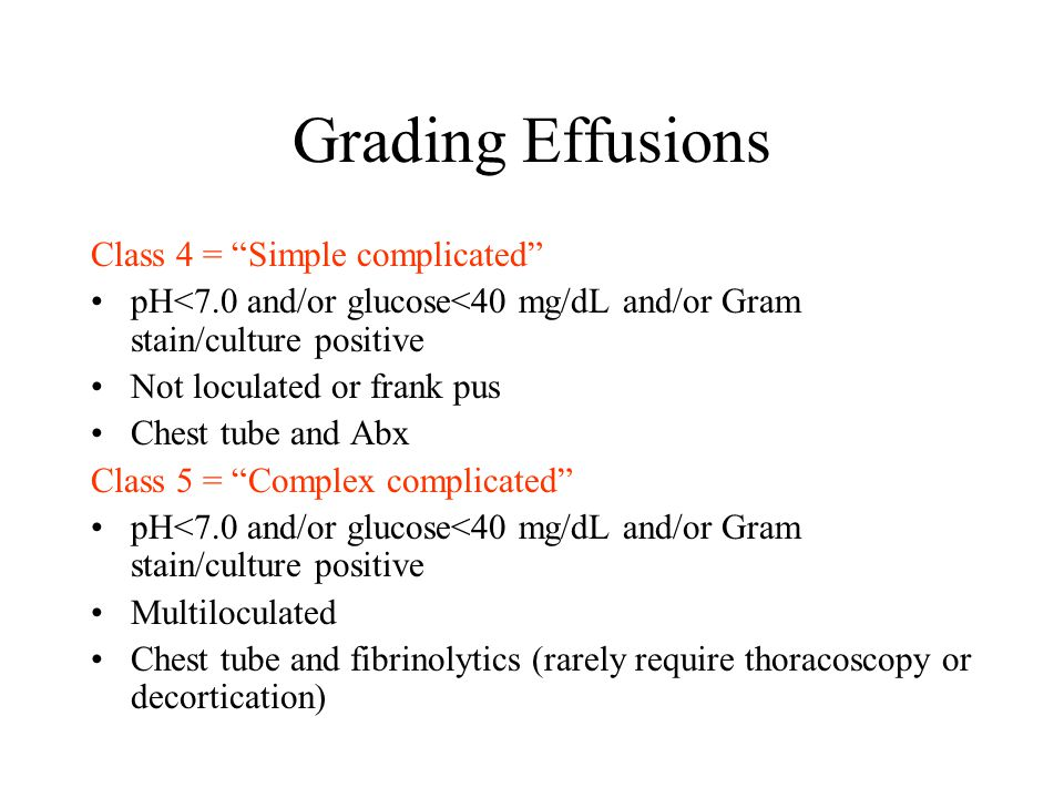 Grading Effusions Class 4 = Simple complicated pH<7.0 and/or glucose<40 mg/dL and/or Gram stain/culture positive Not loculated or frank pus Chest tube and Abx Class 5 = Complex complicated pH<7.0 and/or glucose<40 mg/dL and/or Gram stain/culture positive Multiloculated Chest tube and fibrinolytics (rarely require thoracoscopy or decortication)