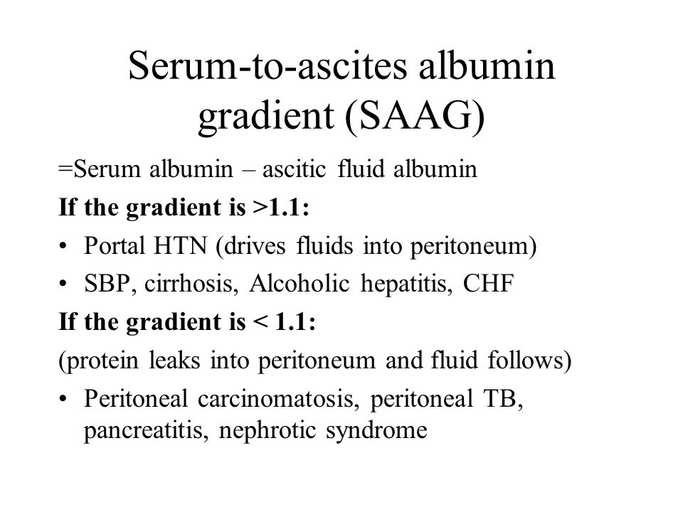 Serum-to-ascites albumin gradient (SAAG) =Serum albumin – ascitic fluid albumin If the gradient is >1.1: Portal HTN (drives fluids into peritoneum) SBP, cirrhosis, Alcoholic hepatitis, CHF If the gradient is < 1.1: (protein leaks into peritoneum and fluid follows) Peritoneal carcinomatosis, peritoneal TB, pancreatitis, nephrotic syndrome