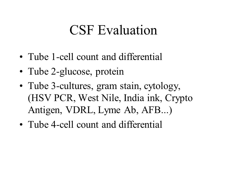 CSF Evaluation Tube 1-cell count and differential Tube 2-glucose, protein Tube 3-cultures, gram stain, cytology, (HSV PCR, West Nile, India ink, Crypto Antigen, VDRL, Lyme Ab, AFB...) Tube 4-cell count and differential