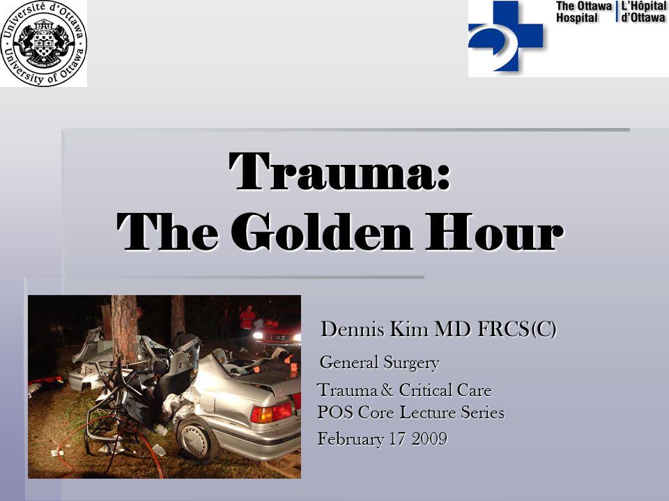Trauma: The Golden Hour Dennis Kim MD FRCS(C) Dennis Kim MD FRCS(C) General Surgery General Surgery Trauma & Critical Care POS Core Lecture Series Tra