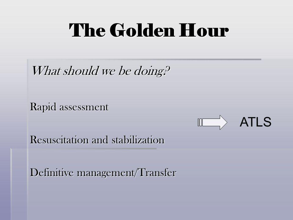 The Golden Hour What should we be doing? Rapid assessment Resuscitation and stabilization Definitive management/Transfer ATLS