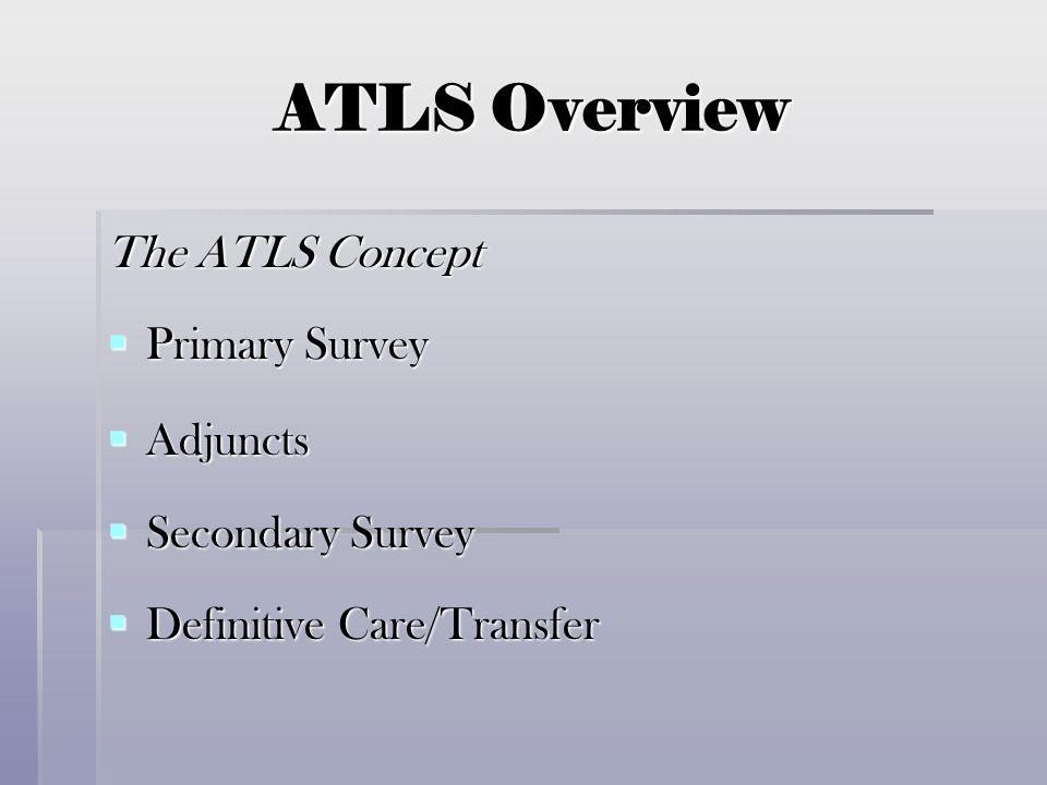 ATLS Overview The ATLS Concept  Primary Survey  Adjuncts  Secondary Survey  Definitive Care/Transfer
