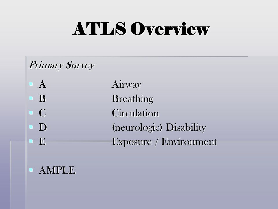 ATLS Overview Primary Survey  AAirway  BBreathing  CCirculation  D(neurologic) Disability  EExposure / Environment  AMPLE
